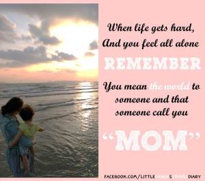mom's day_when life gets hard and you feel alone remember you mean the world to someone and that someone call you mom